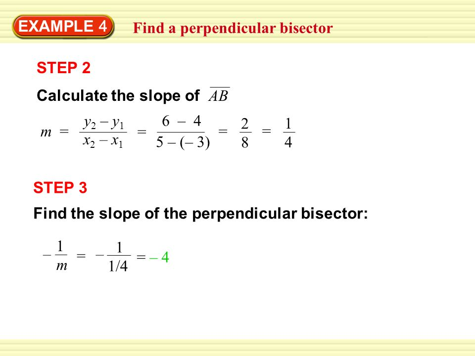 Find a perpendicular bisector EXAMPLE 4 STEP 2 m = y 2 – y 1 x 2 – x 1 = 6 – 4 5 – (– 3) = 2828 = 1414 STEP 3 Find the slope of the perpendicular bisector: – 1m1m – = 1 1/4 = – 4 Calculate the slope of AB