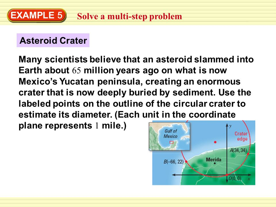 Solve a multi-step problem EXAMPLE 5 Asteroid Crater Many scientists believe that an asteroid slammed into Earth about 65 million years ago on what is now Mexico's Yucatan peninsula, creating an enormous crater that is now deeply buried by sediment.