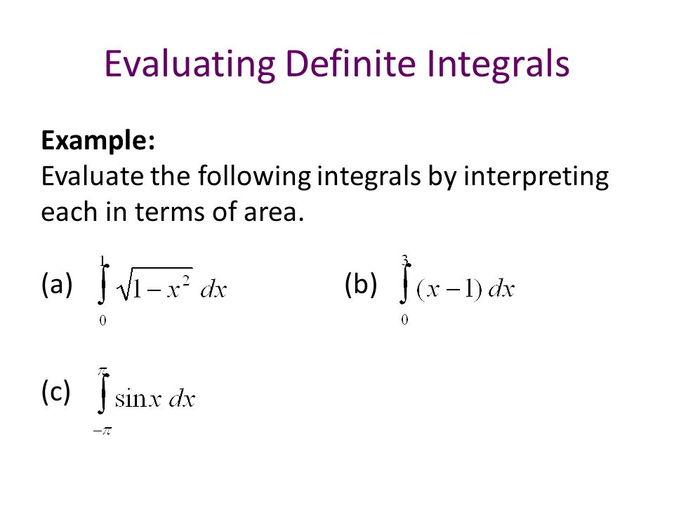 Evaluating Definite Integrals Example: Evaluate the following integrals by interpreting each in terms of area.