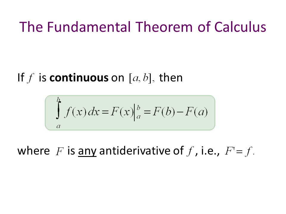 The Fundamental Theorem of Calculus If is continuous on then where is any antiderivative of, i.e.,