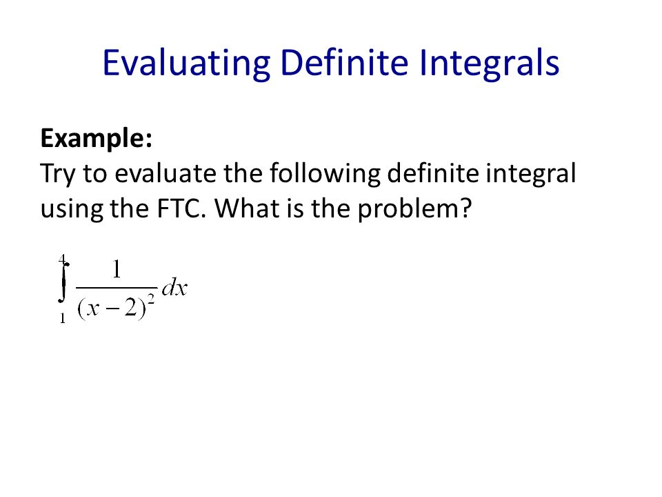 Evaluating Definite Integrals Example: Try to evaluate the following definite integral using the FTC.