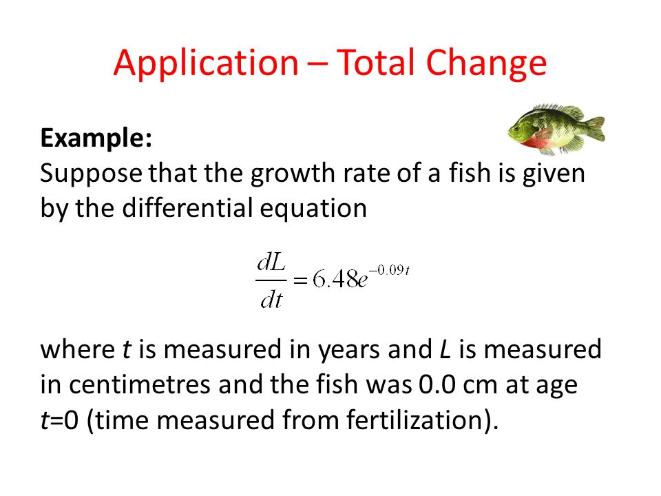Application – Total Change Example: Suppose that the growth rate of a fish is given by the differential equation where t is measured in years and L is measured in centimetres and the fish was 0.0 cm at age t=0 (time measured from fertilization).