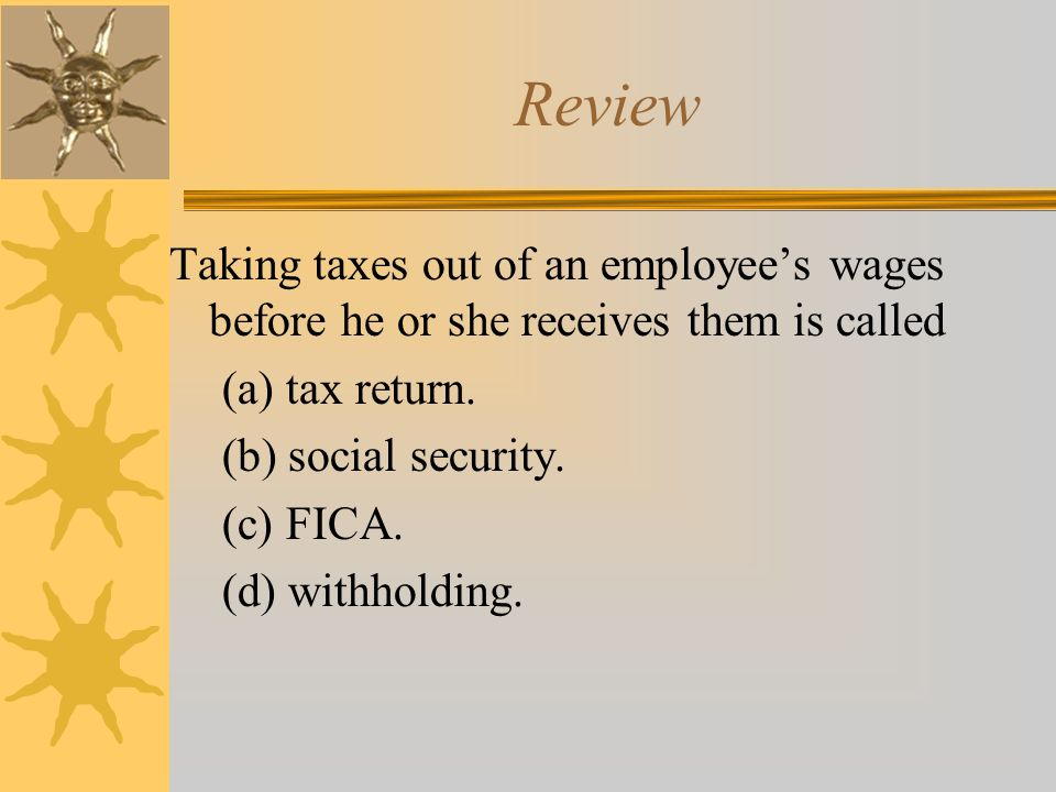 Review Taking taxes out of an employee's wages before he or she receives them is called (a) tax return.