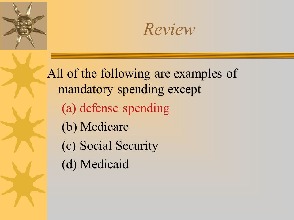 Review All of the following are examples of mandatory spending except (a) defense spending (b) Medicare (c) Social Security (d) Medicaid