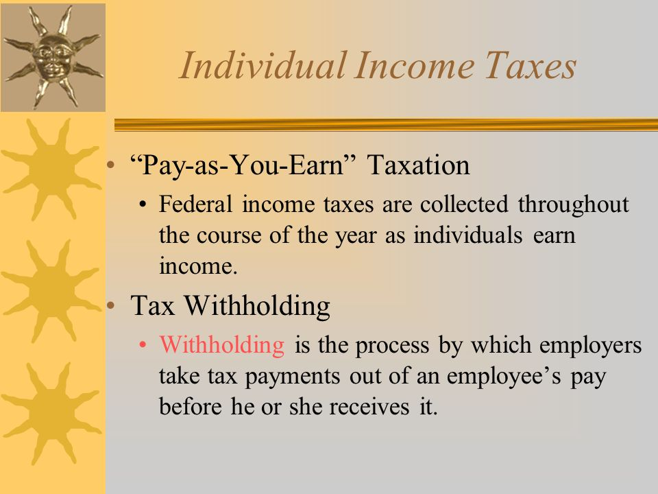 Individual Income Taxes Pay-as-You-Earn Taxation Federal income taxes are collected throughout the course of the year as individuals earn income.