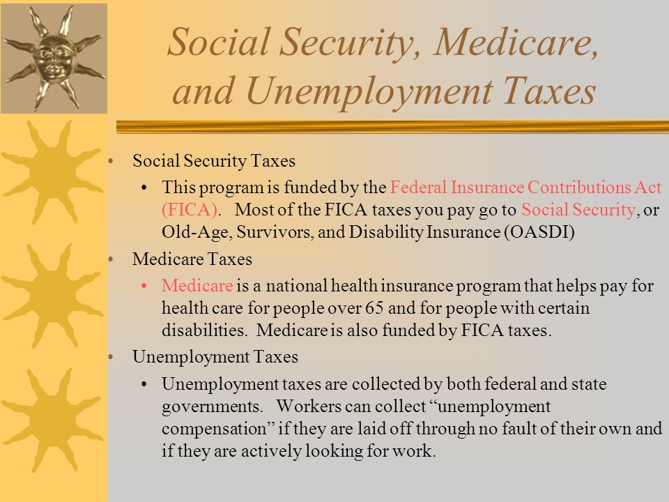 Social Security, Medicare, and Unemployment Taxes Social Security Taxes This program is funded by the Federal Insurance Contributions Act (FICA).