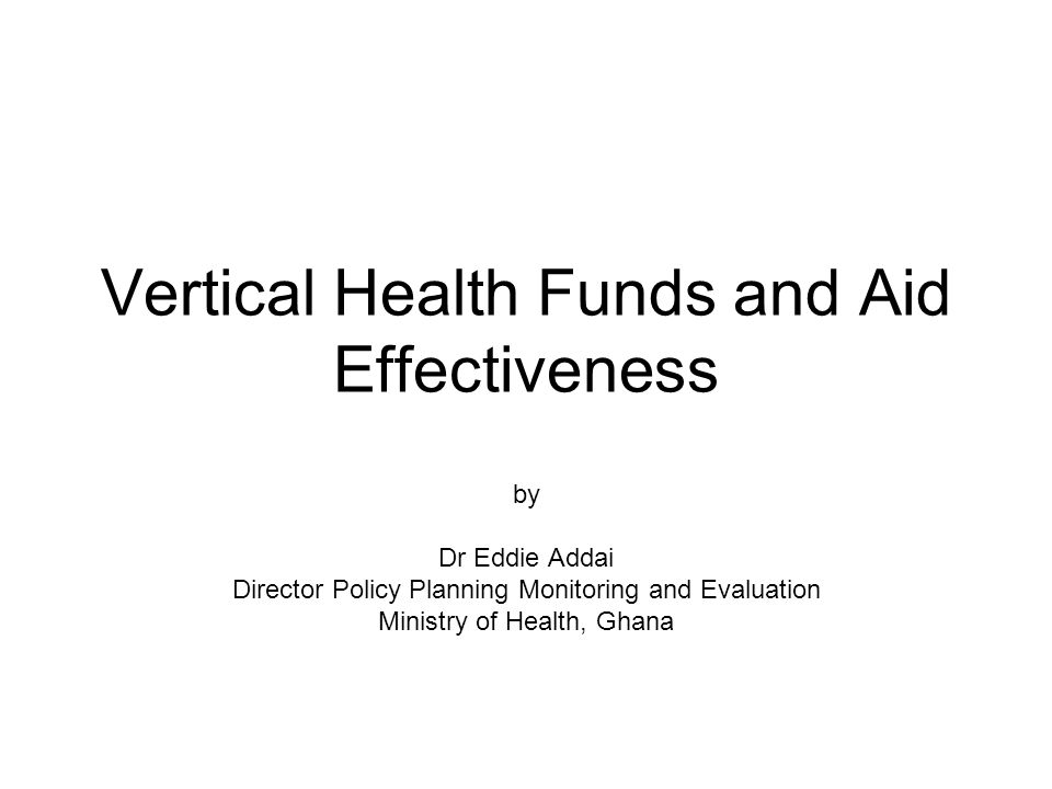 Vertical Health Funds and Aid Effectiveness by Dr Eddie Addai Director Policy Planning Monitoring and Evaluation Ministry of Health, Ghana