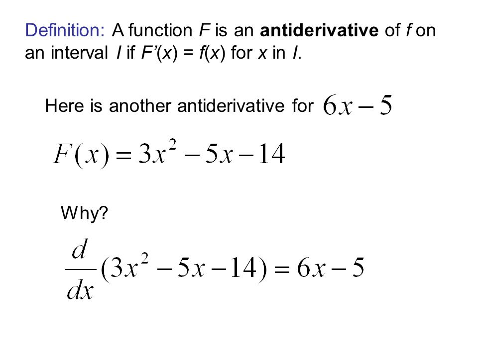 Definition: A function F is an antiderivative of f on an interval I if F'(x) = f(x) for x in I.