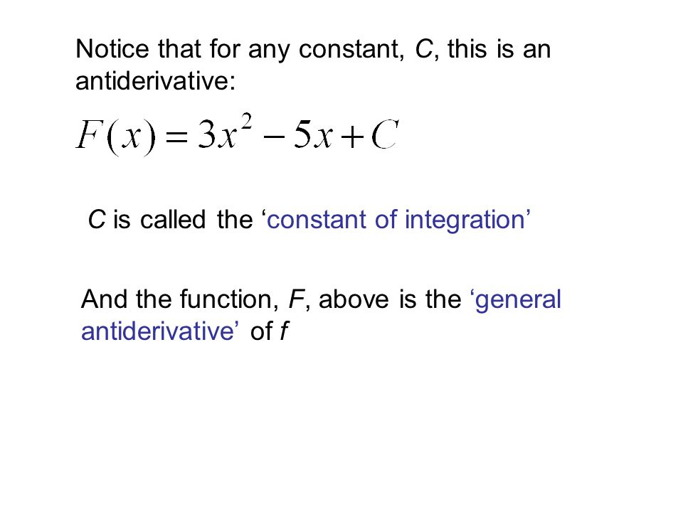 Notice that for any constant, C, this is an antiderivative: C is called the 'constant of integration' And the function, F, above is the 'general antiderivative' of f