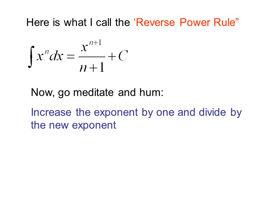 Here is what I call the 'Reverse Power Rule Now, go meditate and hum: Increase the exponent by one and divide by the new exponent
