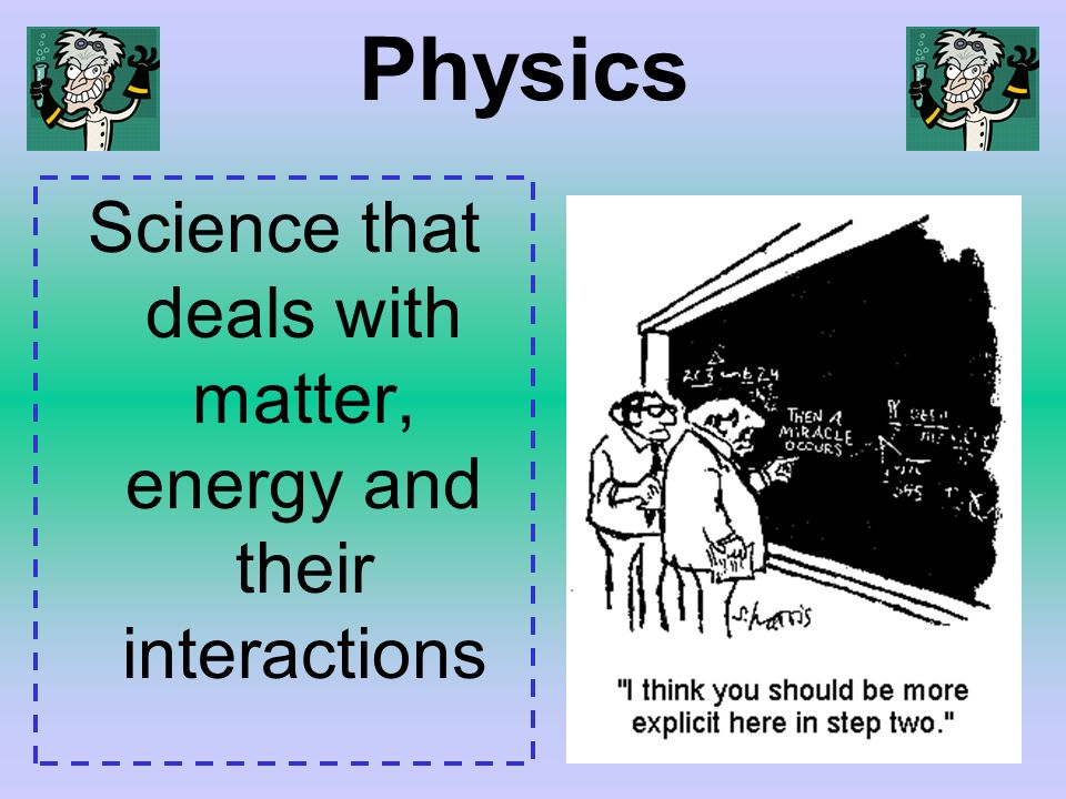 Physics Science that deals with matter, energy and their interactions
