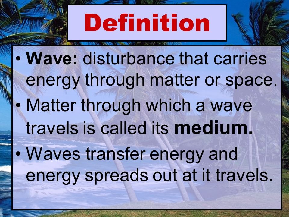 Definition Wave: disturbance that carries energy through matter or space.