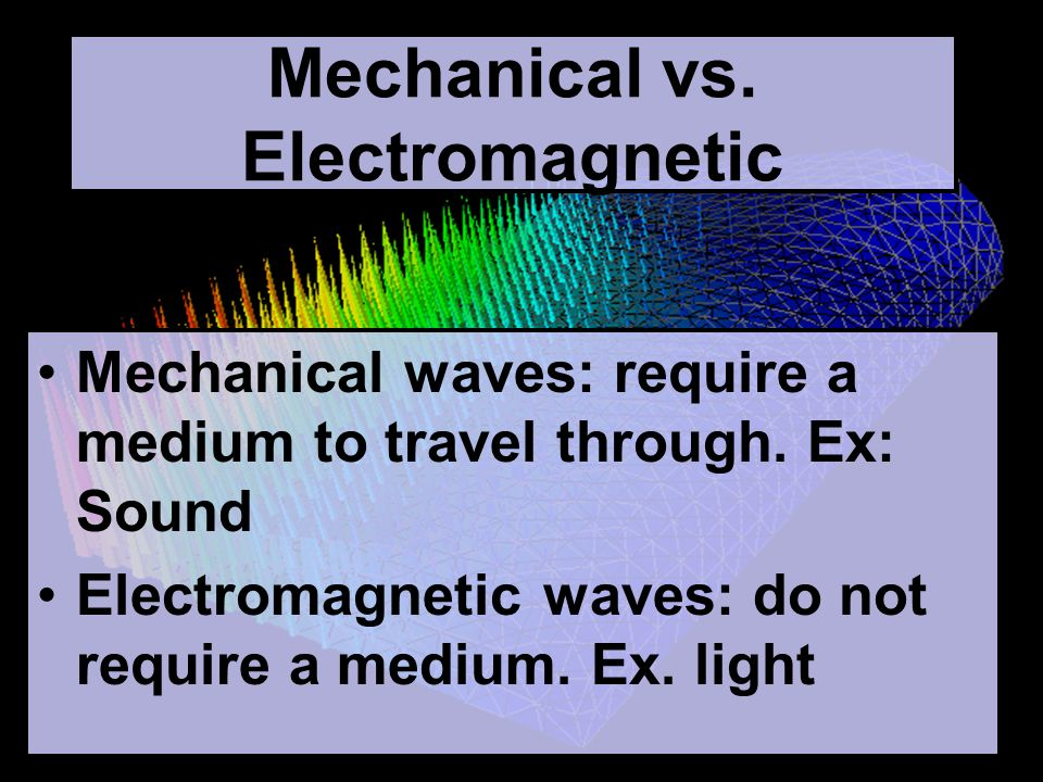 Mechanical vs. Electromagnetic Mechanical waves: require a medium to travel through.