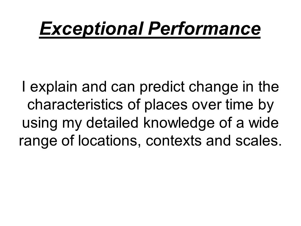 Exceptional Performance I explain and can predict change in the characteristics of places over time by using my detailed knowledge of a wide range of locations, contexts and scales.