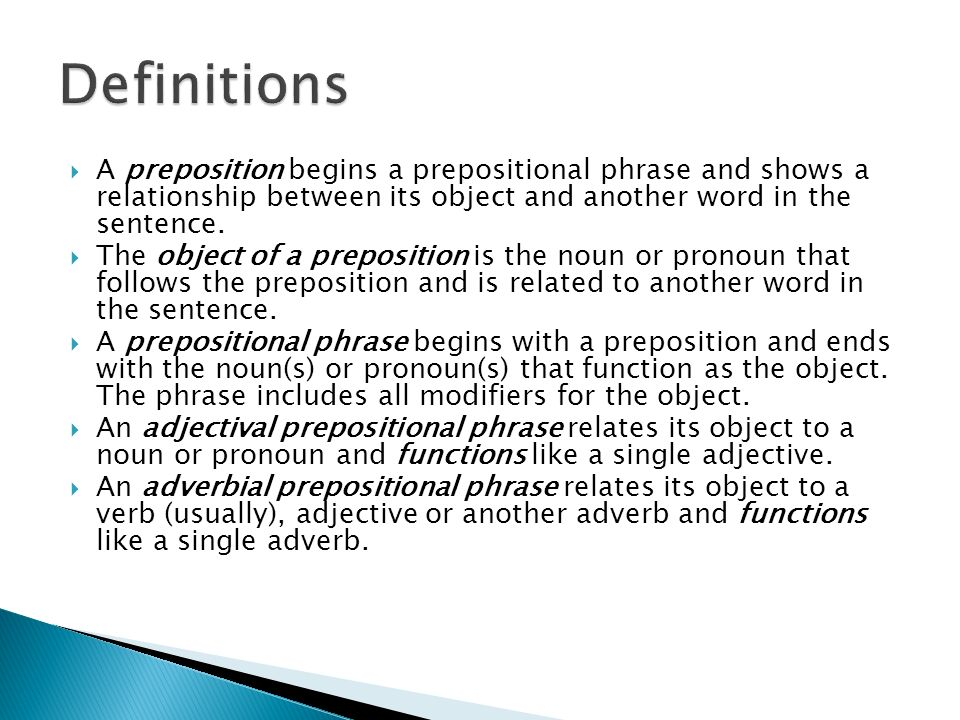  A preposition begins a prepositional phrase and shows a relationship between its object and another word in the sentence.