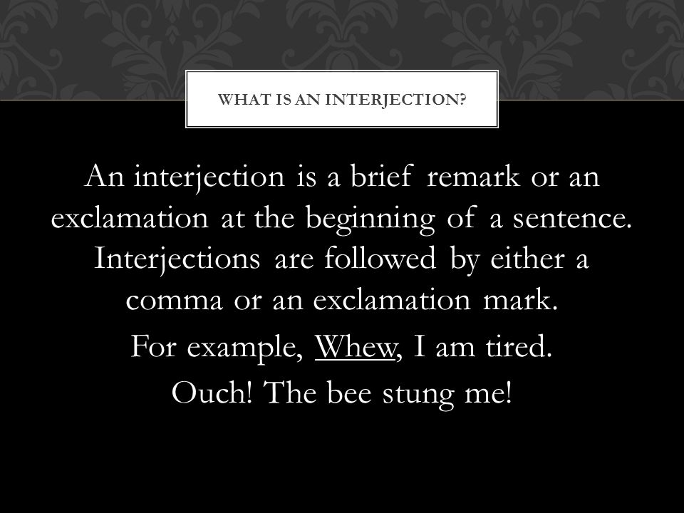 An interjection is a brief remark or an exclamation at the beginning of a sentence.
