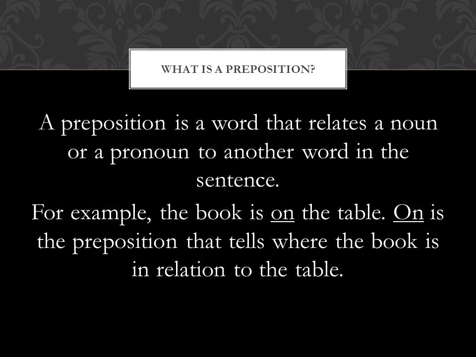 A preposition is a word that relates a noun or a pronoun to another word in the sentence.