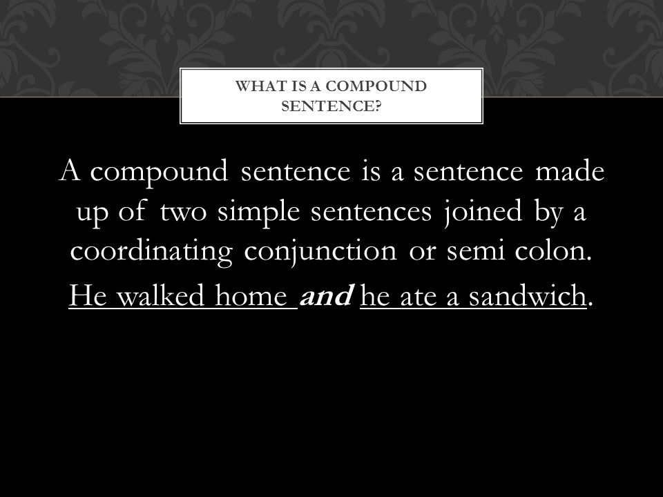 A compound sentence is a sentence made up of two simple sentences joined by a coordinating conjunction or semi colon.