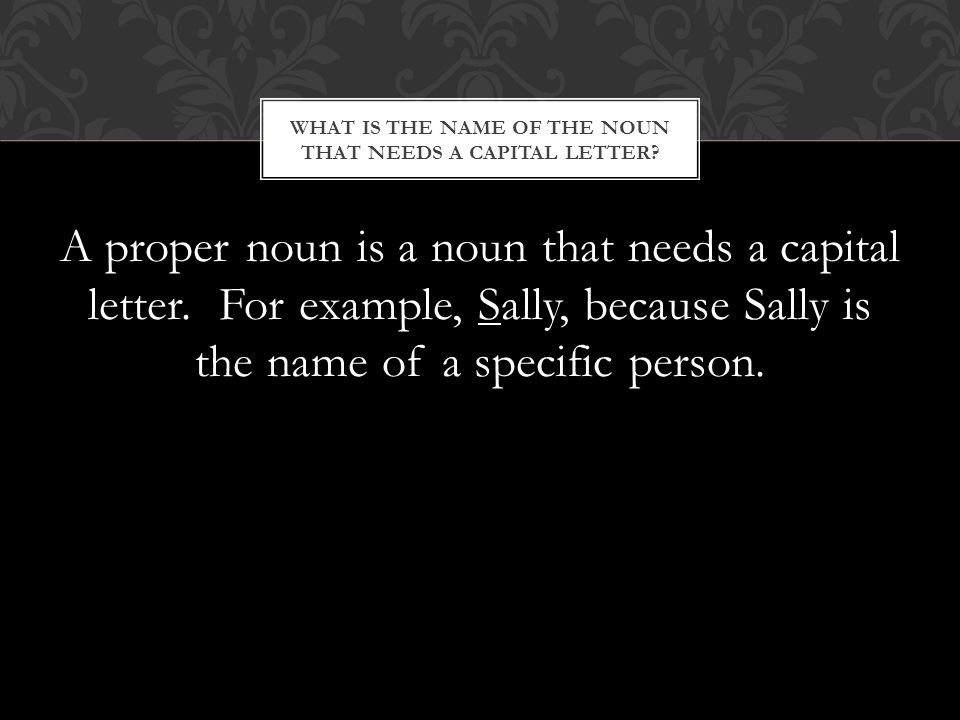 A proper noun is a noun that needs a capital letter.