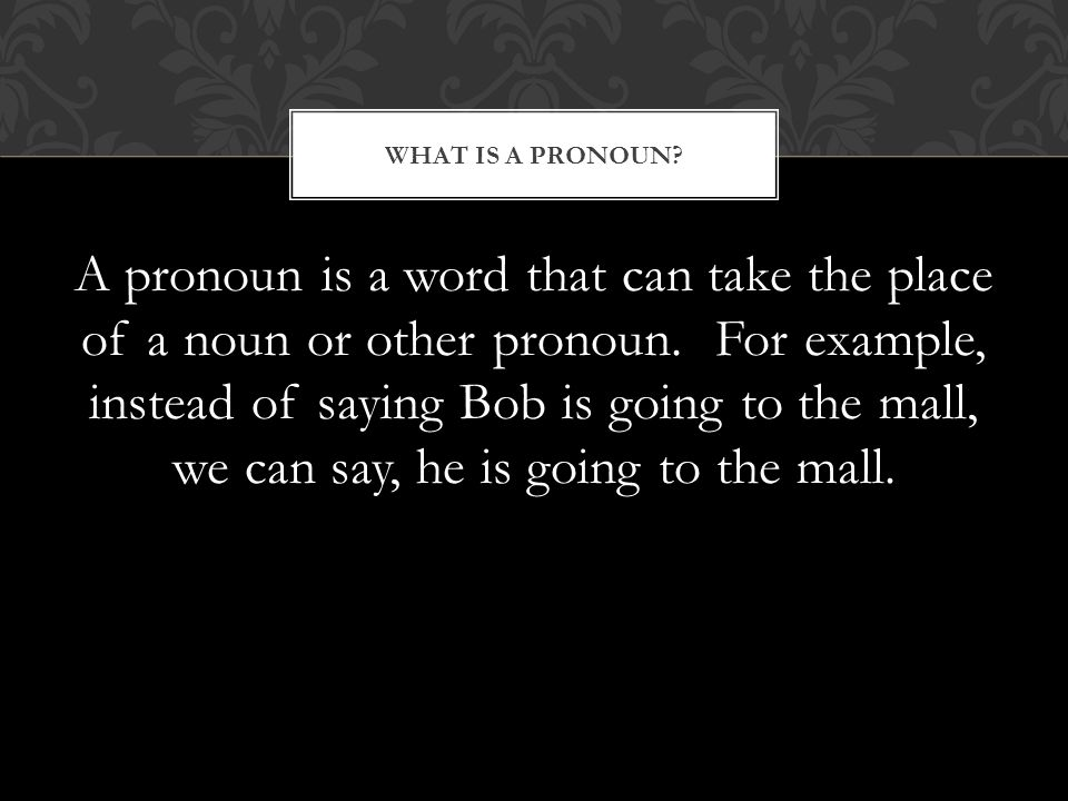 A pronoun is a word that can take the place of a noun or other pronoun.