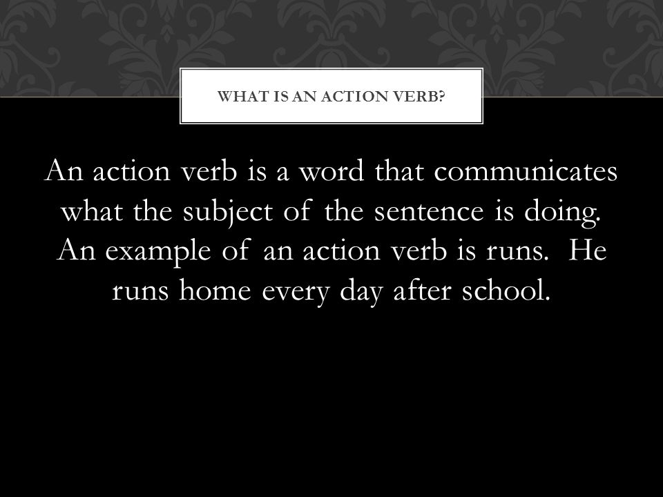 An action verb is a word that communicates what the subject of the sentence is doing.