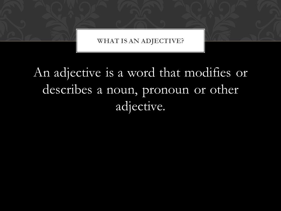 An adjective is a word that modifies or describes a noun, pronoun or other adjective.