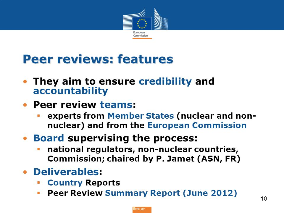 Energy Peer reviews: features They aim to ensure credibility and accountability Peer review teams:  experts from Member States (nuclear and non- nuclear) and from the European Commission Board supervising the process:  national regulators, non-nuclear countries, Commission; chaired by P.