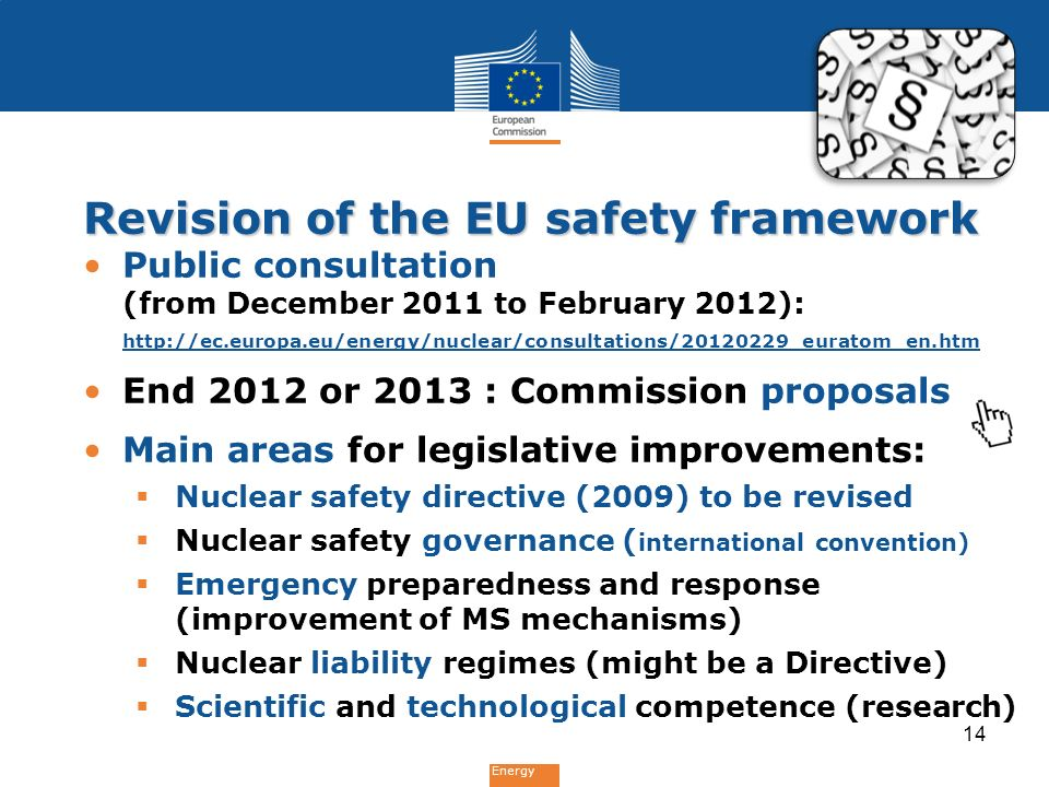Energy Revision of the EU safety framework Public consultation (from December 2011 to February 2012):   End 2012 or 2013 : Commission proposals Main areas for legislative improvements: NNuclear safety directive (2009) to be revised NNuclear safety governance ( international convention) EEmergency preparedness and response (improvement of MS mechanisms) NNuclear liability regimes (might be a Directive) SScientific and technological competence (research) 14
