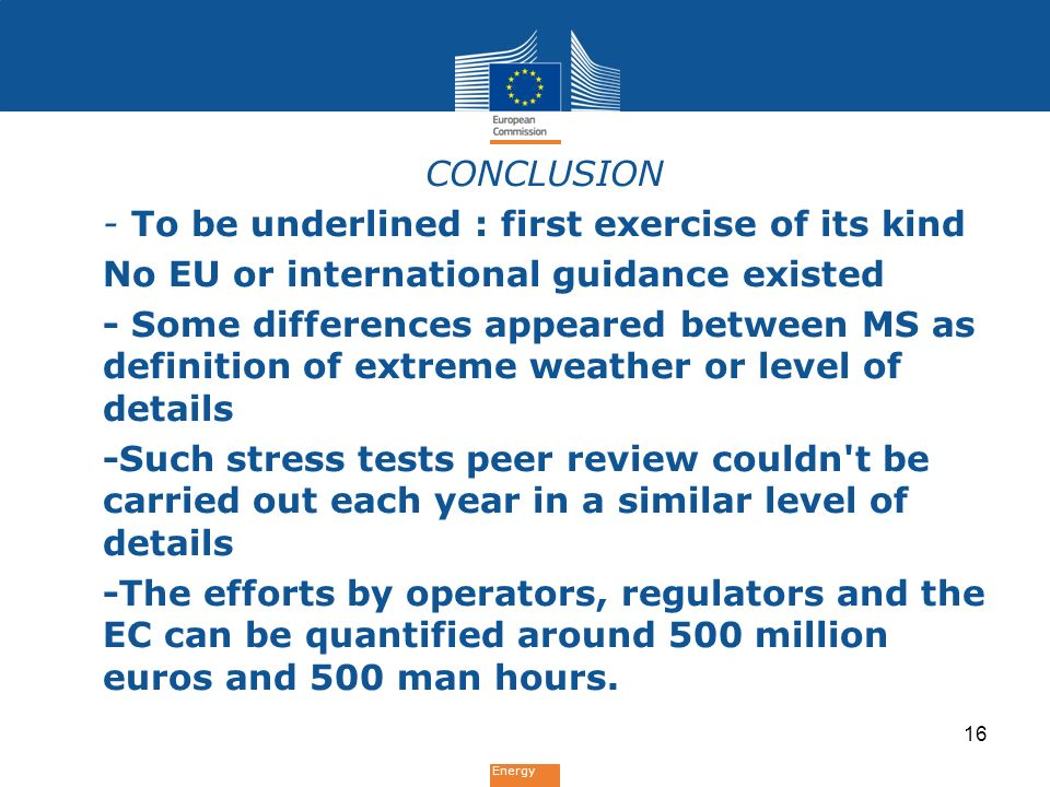 Energy CONCLUSION - To be underlined : first exercise of its kind No EU or international guidance existed - Some differences appeared between MS as definition of extreme weather or level of details -Such stress tests peer review couldn t be carried out each year in a similar level of details -The efforts by operators, regulators and the EC can be quantified around 500 million euros and 500 man hours.
