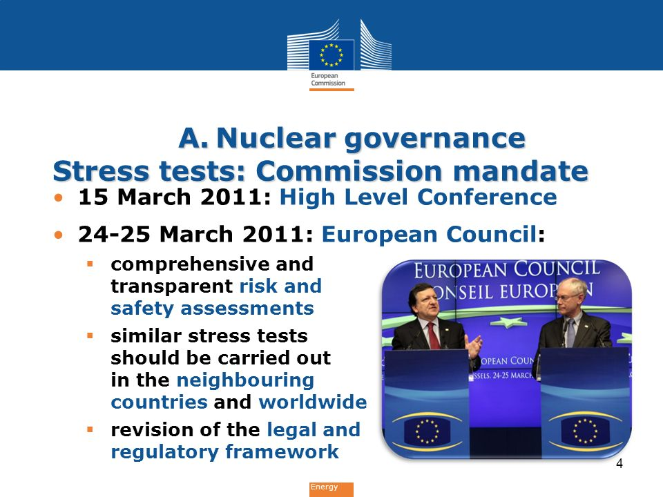 Energy A.Nuclear governance Stress tests: Commission mandate 15 March 2011: High Level Conference March 2011: European Council:  comprehensive and transparent risk and safety assessments  similar stress tests should be carried out in the neighbouring countries and worldwide  revision of the legal and regulatory framework 4