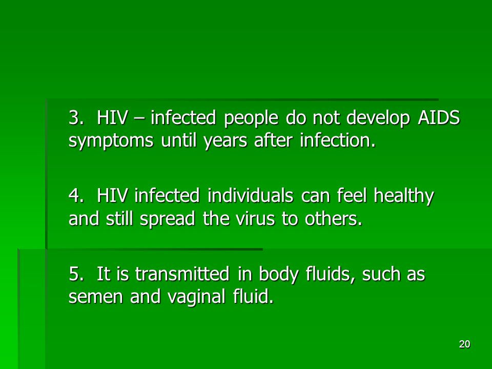 20 3. HIV – infected people do not develop AIDS symptoms until years after infection.