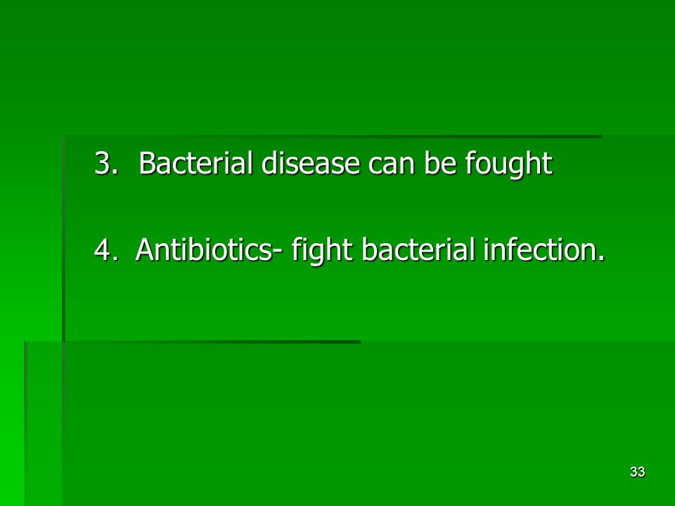 33 3. Bacterial disease can be fought 4. Antibiotics- fight bacterial infection.