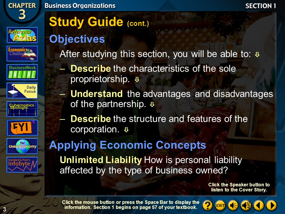 2 Key Terms –proprietorship  –unlimited liability  –inventory  –limited life  –partnership  –limited partnership  –bankruptcy  –corporation  –charter  –sole proprietorship  Section 1-2 Study Guide (cont.) Click the mouse button or press the Space Bar to display the information.