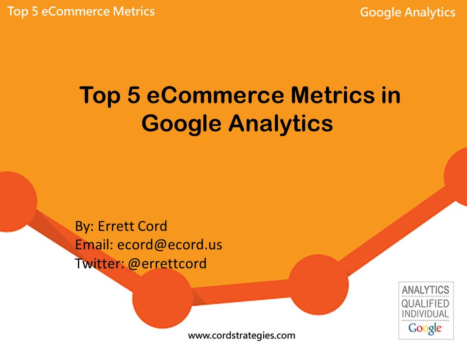Top 5 eCommerce Metrics in Google Analytics By: Errett Cord