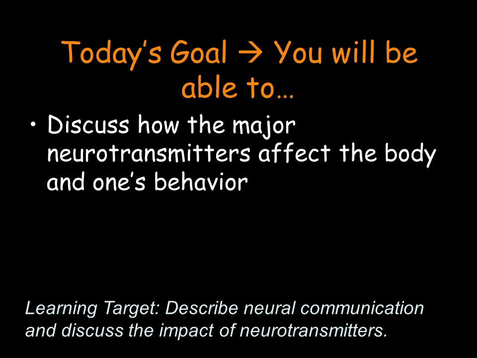 Today's Goal  You will be able to… Discuss how the major neurotransmitters affect the body and one's behavior Learning Target: Describe neural communication and discuss the impact of neurotransmitters.