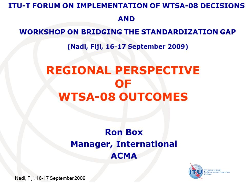 Nadi, Fiji, September 2009 REGIONAL PERSPECTIVE OF WTSA-08 OUTCOMES Ron Box Manager, International ACMA ITU-T FORUM ON IMPLEMENTATION OF WTSA-08 DECISIONS AND WORKSHOP ON BRIDGING THE STANDARDIZATION GAP (Nadi, Fiji, September 2009)