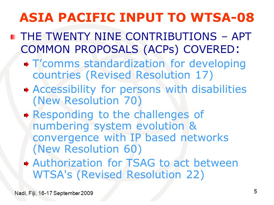 Nadi, Fiji, September ASIA PACIFIC INPUT TO WTSA-08 THE TWENTY NINE CONTRIBUTIONS – APT COMMON PROPOSALS (ACPs) COVERED : T'comms standardization for developing countries (Revised Resolution 17) Accessibility for persons with disabilities (New Resolution 70) Responding to the challenges of numbering system evolution & convergence with IP based networks (New Resolution 60) Authorization for TSAG to act between WTSA s (Revised Resolution 22)