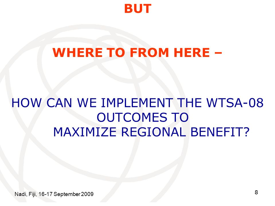 Nadi, Fiji, September BUT WHERE TO FROM HERE – HOW CAN WE IMPLEMENT THE WTSA-08 OUTCOMES TO MAXIMIZE REGIONAL BENEFIT