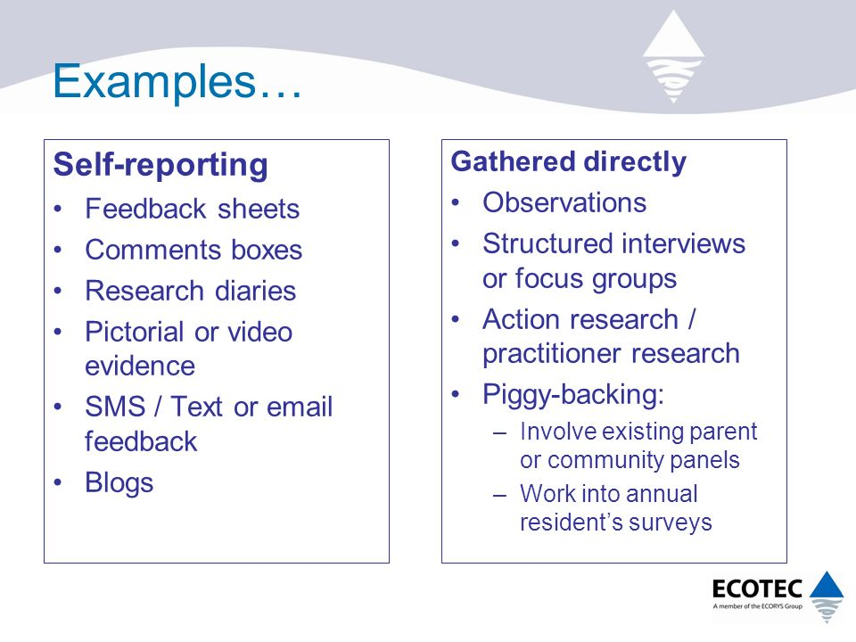 Examples… Self-reporting Feedback sheets Comments boxes Research diaries Pictorial or video evidence SMS / Text or  feedback Blogs Gathered directly Observations Structured interviews or focus groups Action research / practitioner research Piggy-backing: –Involve existing parent or community panels –Work into annual resident's surveys
