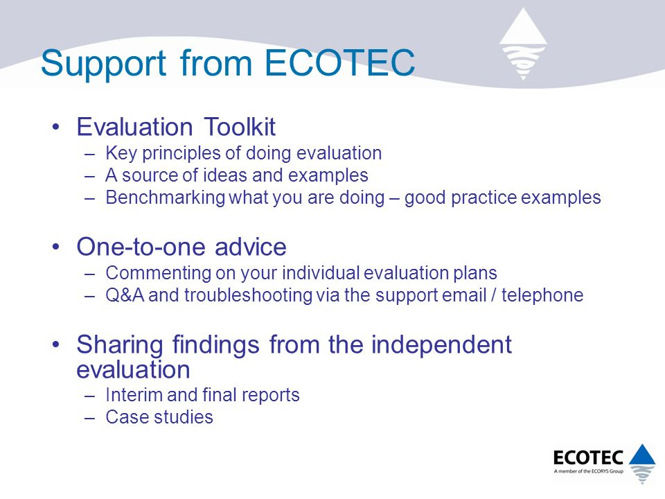 Support from ECOTEC Evaluation Toolkit –Key principles of doing evaluation –A source of ideas and examples –Benchmarking what you are doing – good practice examples One-to-one advice –Commenting on your individual evaluation plans –Q&A and troubleshooting via the support  / telephone Sharing findings from the independent evaluation –Interim and final reports –Case studies