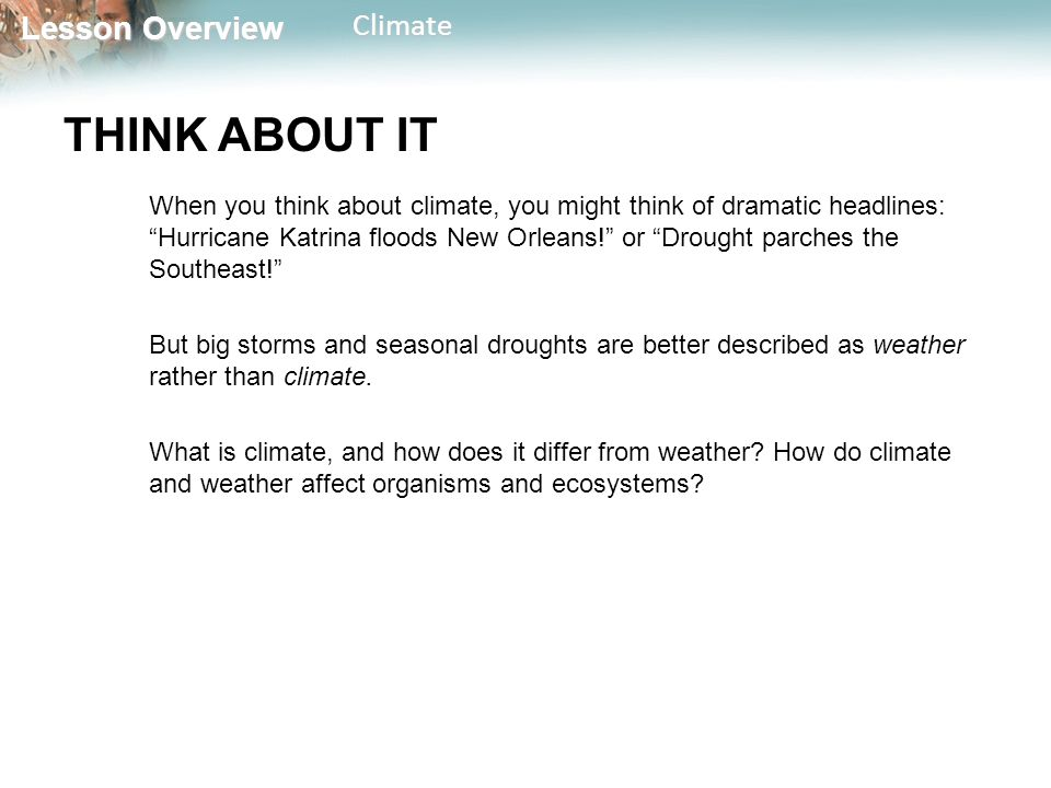 Lesson Overview Lesson OverviewClimate THINK ABOUT IT When you think about climate, you might think of dramatic headlines: Hurricane Katrina floods New Orleans! or Drought parches the Southeast! But big storms and seasonal droughts are better described as weather rather than climate.