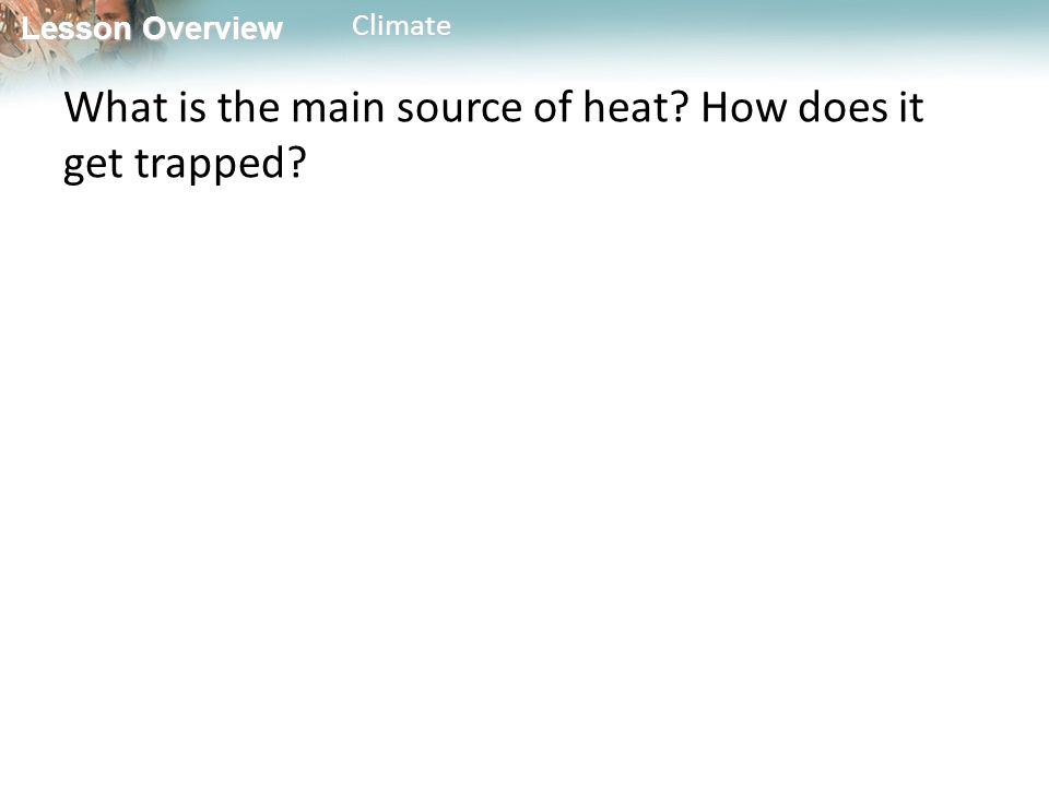 Lesson Overview Lesson OverviewClimate What is the main source of heat How does it get trapped