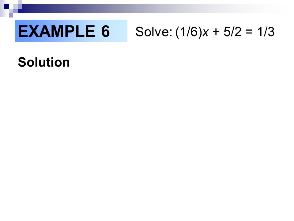 EXAMPLE 6 Solve: (1/6)x + 5/2 = 1/3 Solution