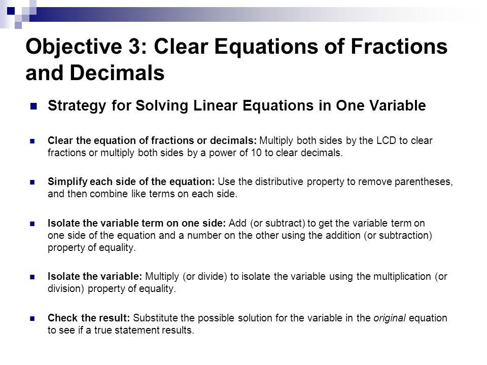 Objective 3: Clear Equations of Fractions and Decimals Strategy for Solving Linear Equations in One Variable Clear the equation of fractions or decimals: Multiply both sides by the LCD to clear fractions or multiply both sides by a power of 10 to clear decimals.