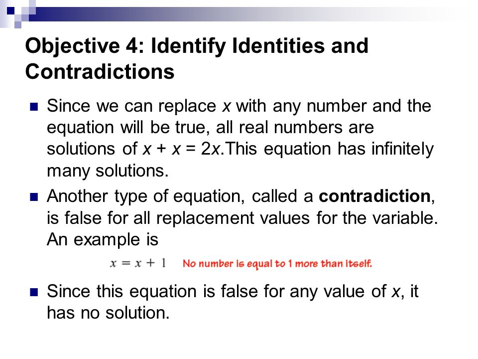 Objective 4: Identify Identities and Contradictions Since we can replace x with any number and the equation will be true, all real numbers are solutions of x + x = 2x.This equation has infinitely many solutions.
