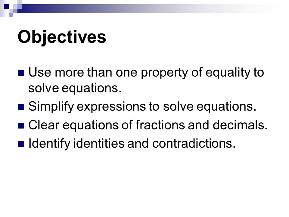 Objectives Use more than one property of equality to solve equations.