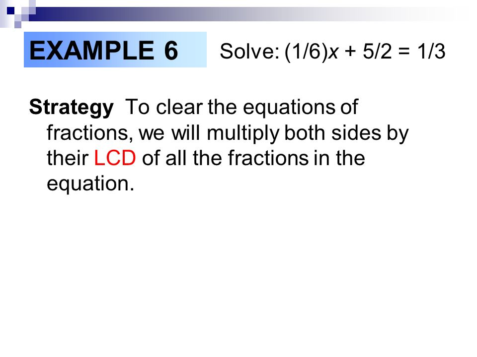 EXAMPLE 6 Solve: (1/6)x + 5/2 = 1/3 Strategy To clear the equations of fractions, we will multiply both sides by their LCD of all the fractions in the equation.