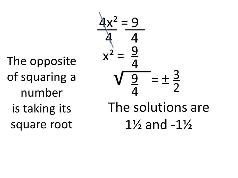 4x² = The opposite of squaring a number is taking its square root √ = ± x² = The solutions are 1½ and -1½