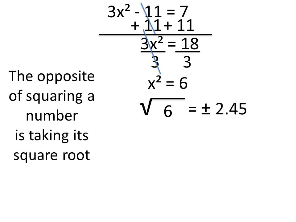 3x² - 11 = x² = 18 The opposite of squaring a number is taking its square root √ 6 33 x² = 6 = ± 2.45