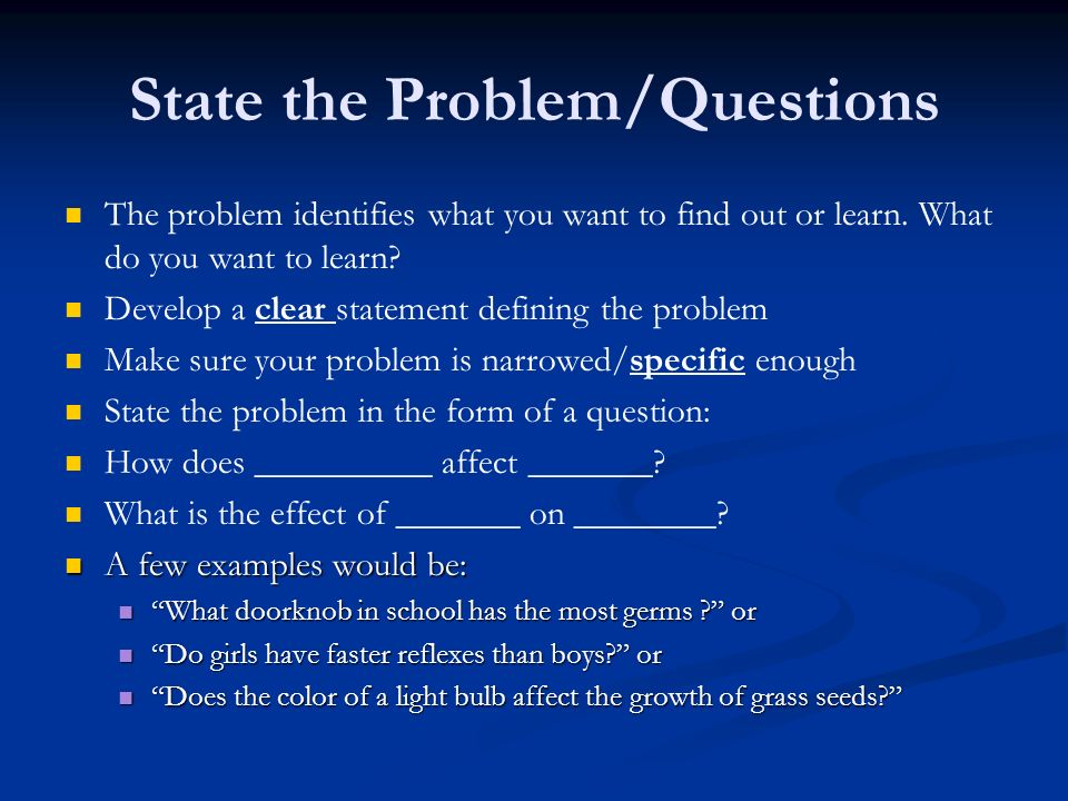 State the Problem/Questions The problem identifies what you want to find out or learn.